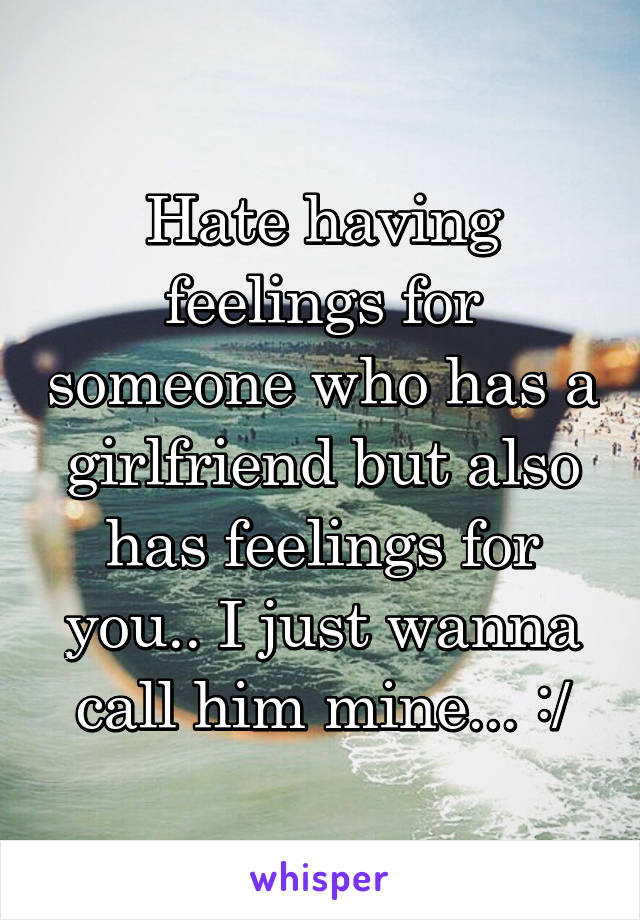 Hate having feelings for someone who has a girlfriend but also has feelings for you.. I just wanna call him mine... :/