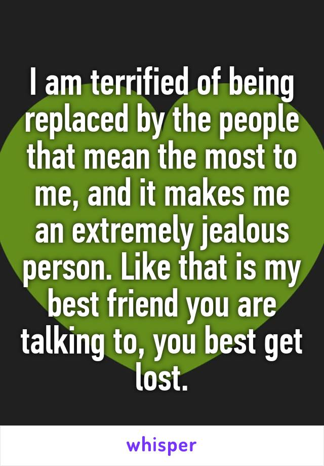 I am terrified of being replaced by the people that mean the most to me, and it makes me an extremely jealous person. Like that is my best friend you are talking to, you best get lost.