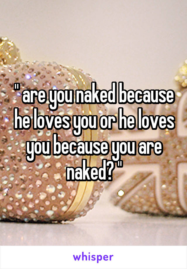 """"""" are you naked because he loves you or he loves you because you are naked? """""""