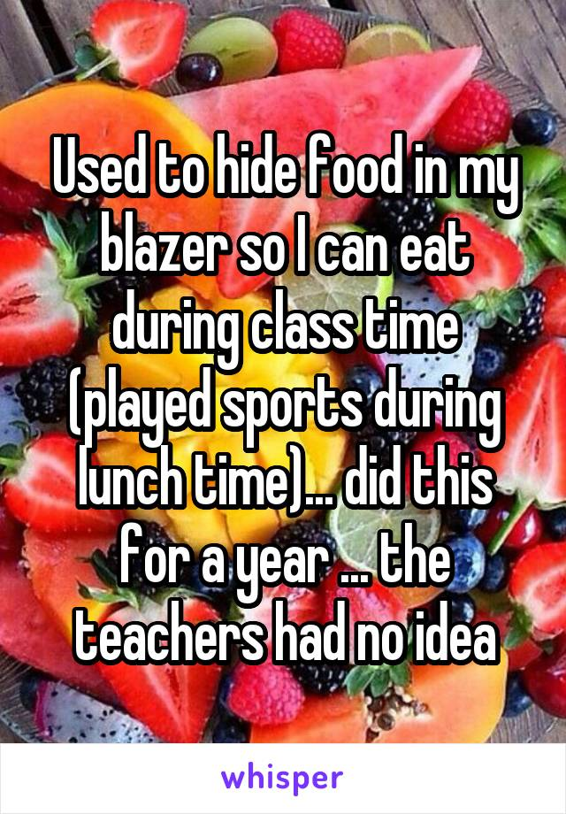 Used to hide food in my blazer so I can eat during class time (played sports during lunch time)... did this for a year ... the teachers had no idea