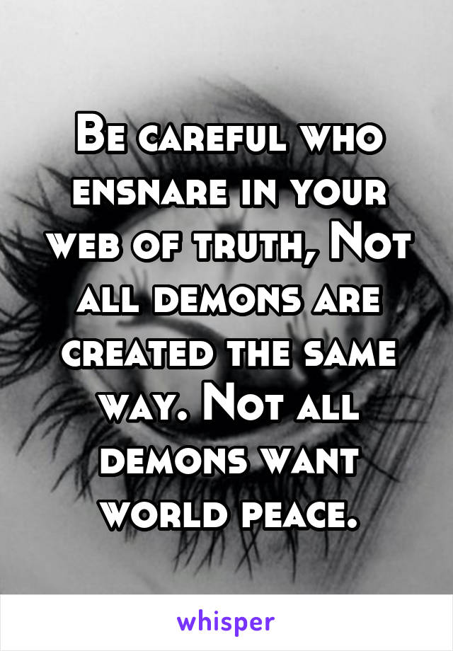 Be careful who ensnare in your web of truth, Not all demons are created the same way. Not all demons want world peace.