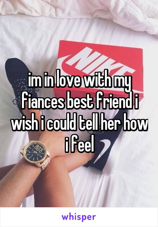 im in love with my fiances best friend i wish i could tell her how i feel