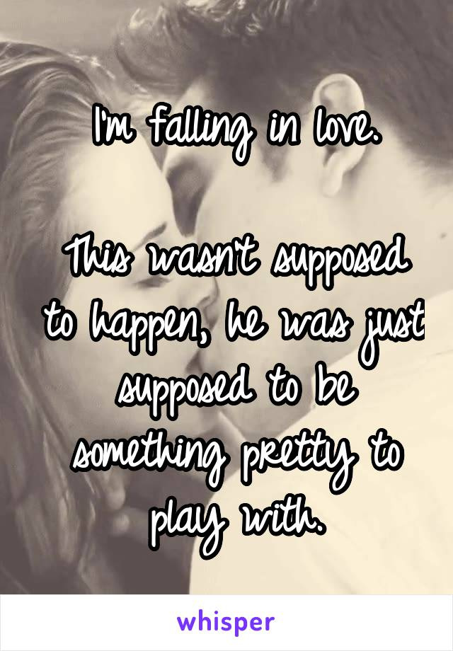 I'm falling in love.  This wasn't supposed to happen, he was just supposed to be something pretty to play with.