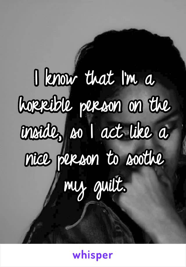 I know that I'm a horrible person on the inside, so I act like a nice person to soothe my guilt.