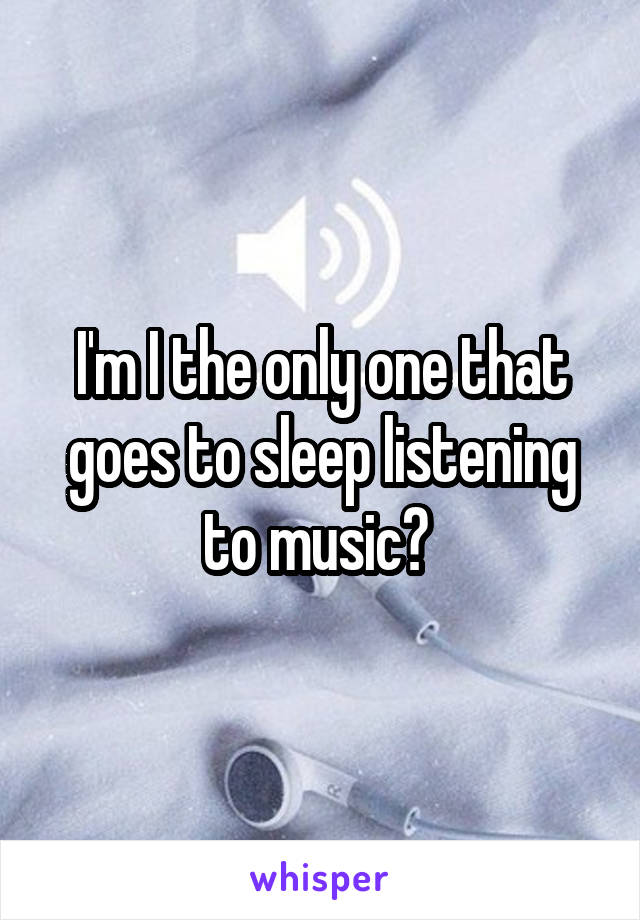 I'm I the only one that goes to sleep listening to music?