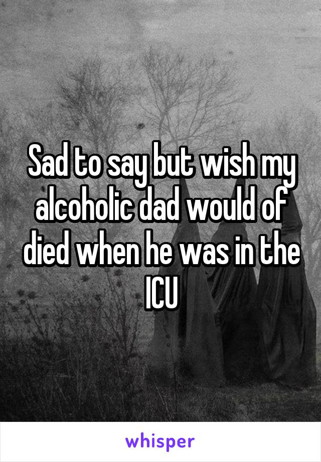 Sad to say but wish my alcoholic dad would of died when he was in the ICU