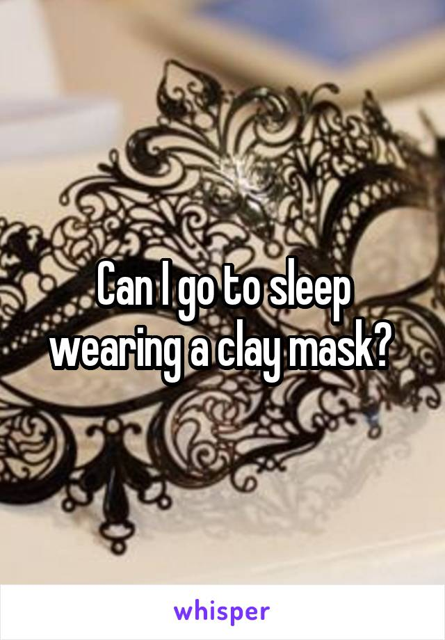 Can I go to sleep wearing a clay mask?