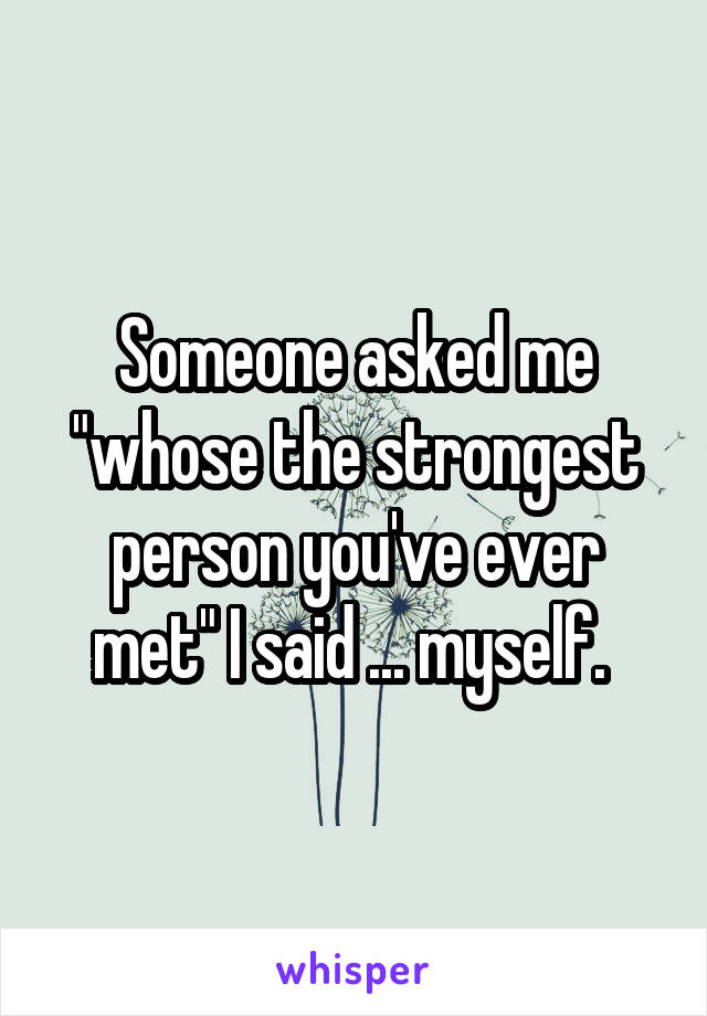"Someone asked me ""whose the strongest person you've ever met"" I said ... myself."