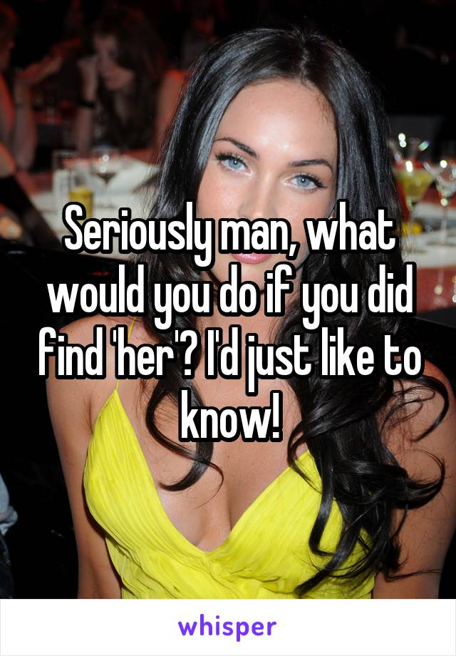 Seriously man, what would you do if you did find 'her'? I'd just like to know!