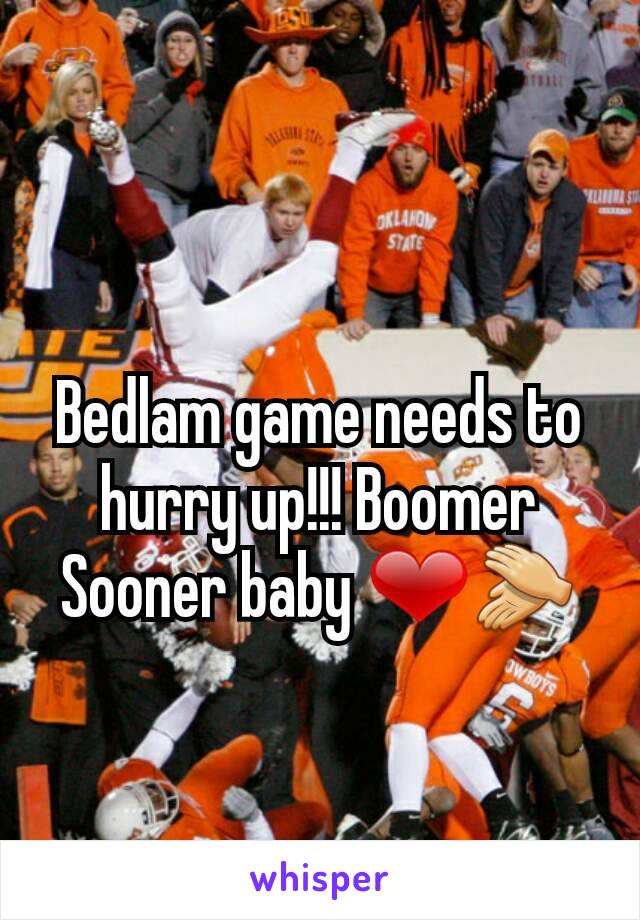Bedlam game needs to hurry up!!! Boomer Sooner baby ❤👏