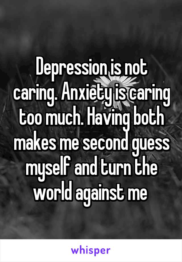 Depression is not caring. Anxiety is caring too much. Having both makes me second guess myself and turn the world against me