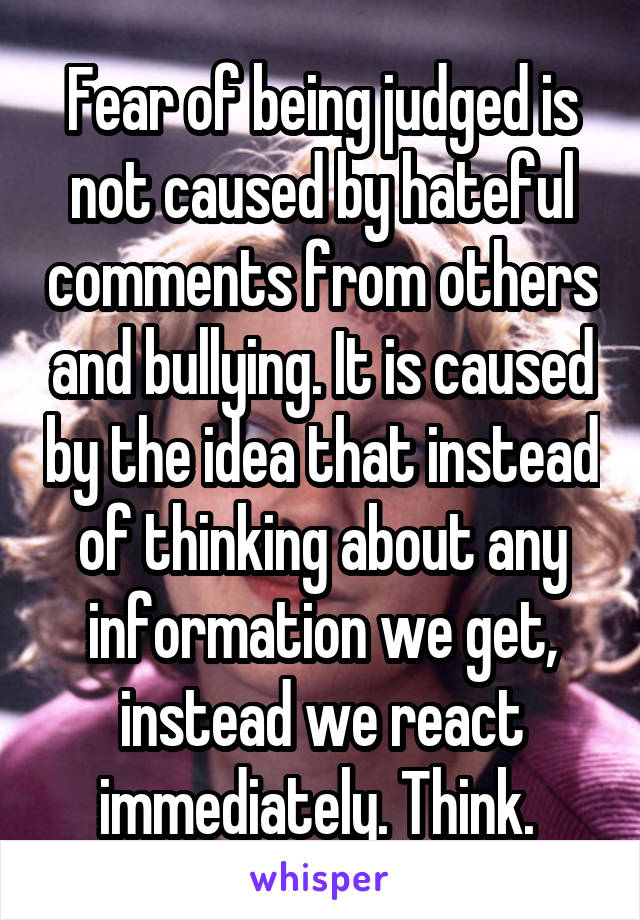 Fear of being judged is not caused by hateful comments from others and bullying. It is caused by the idea that instead of thinking about any information we get, instead we react immediately. Think.