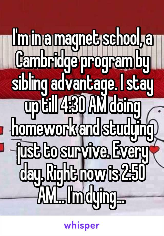 I'm in a magnet school, a Cambridge program by sibling advantage. I stay up till 4:30 AM doing homework and studying just to survive. Every day. Right now is 2:50 AM... I'm dying...