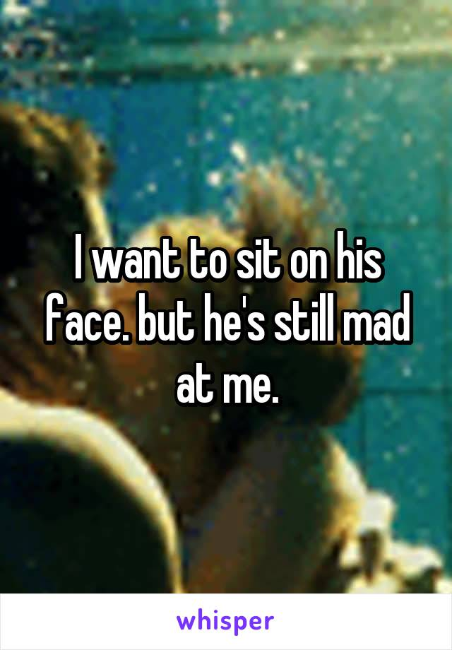 I want to sit on his face. but he's still mad at me.