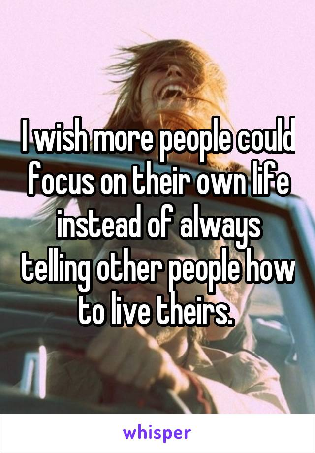 I wish more people could focus on their own life instead of always telling other people how to live theirs.