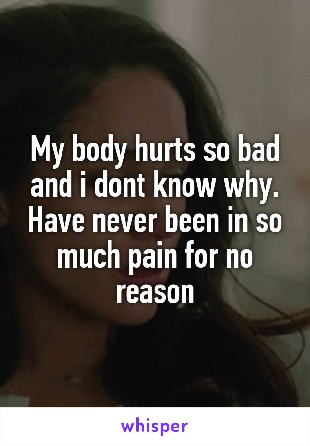 My body hurts so bad and i dont know why. Have never been in so much pain for no reason