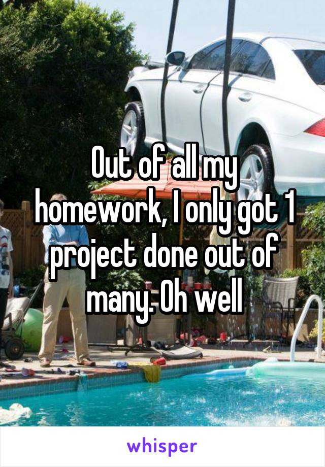 Out of all my homework, I only got 1 project done out of many. Oh well