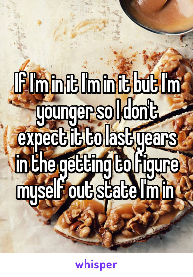 If I'm in it I'm in it but I'm younger so I don't expect it to last years in the getting to figure myself out state I'm in