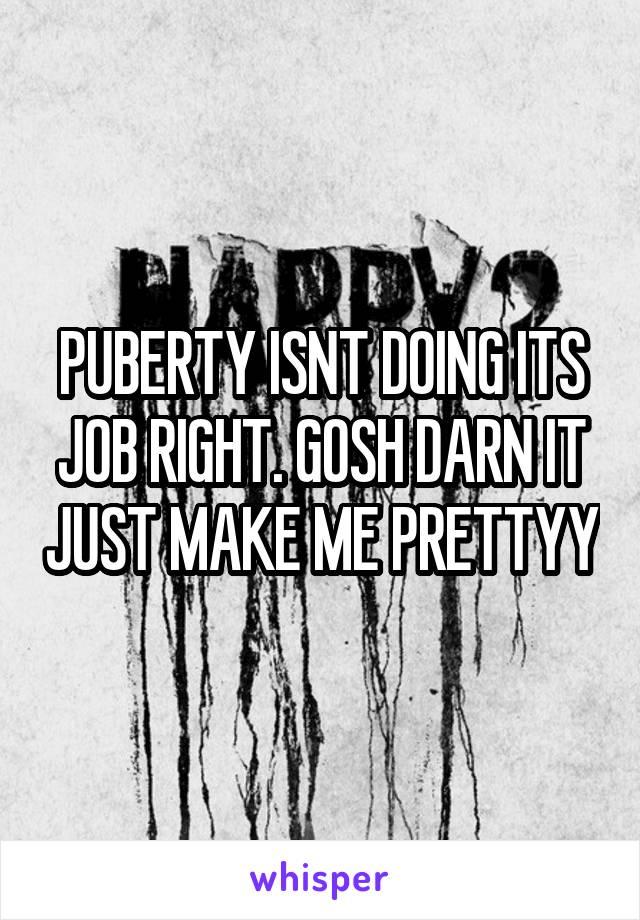 PUBERTY ISNT DOING ITS JOB RIGHT. GOSH DARN IT JUST MAKE ME PRETTYY