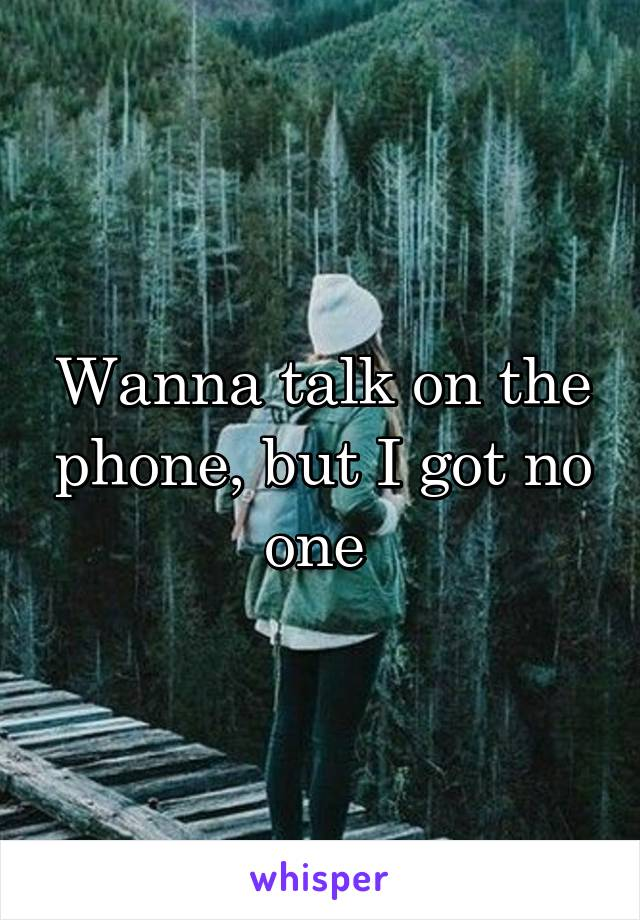 Wanna talk on the phone, but I got no one