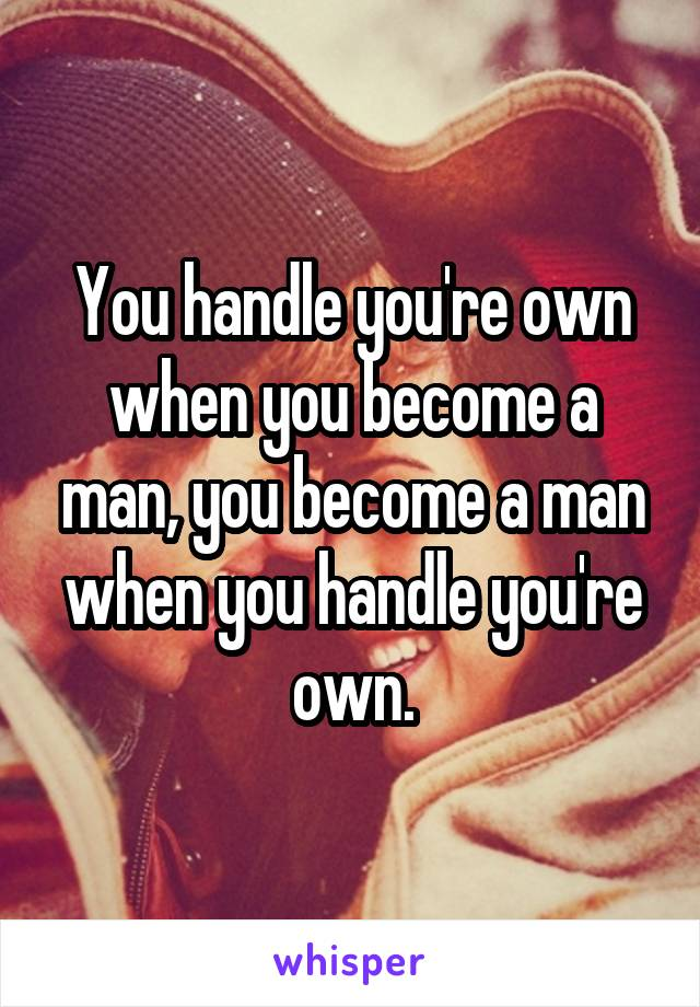 You handle you're own when you become a man, you become a man when you handle you're own.