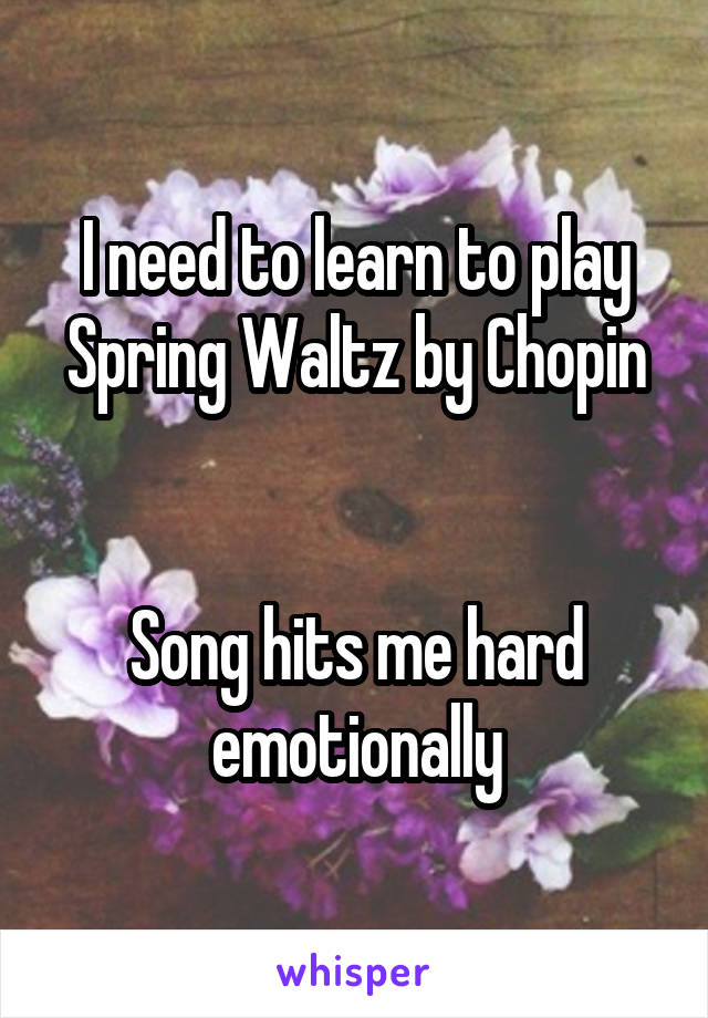 I need to learn to play Spring Waltz by Chopin   Song hits me hard emotionally
