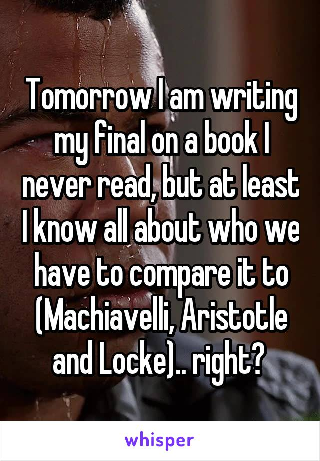 Tomorrow I am writing my final on a book I never read, but at least I know all about who we have to compare it to (Machiavelli, Aristotle and Locke).. right?