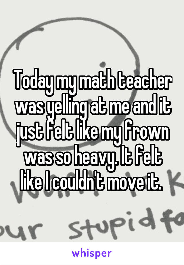 Today my math teacher was yelling at me and it just felt like my frown was so heavy. It felt like I couldn't move it.