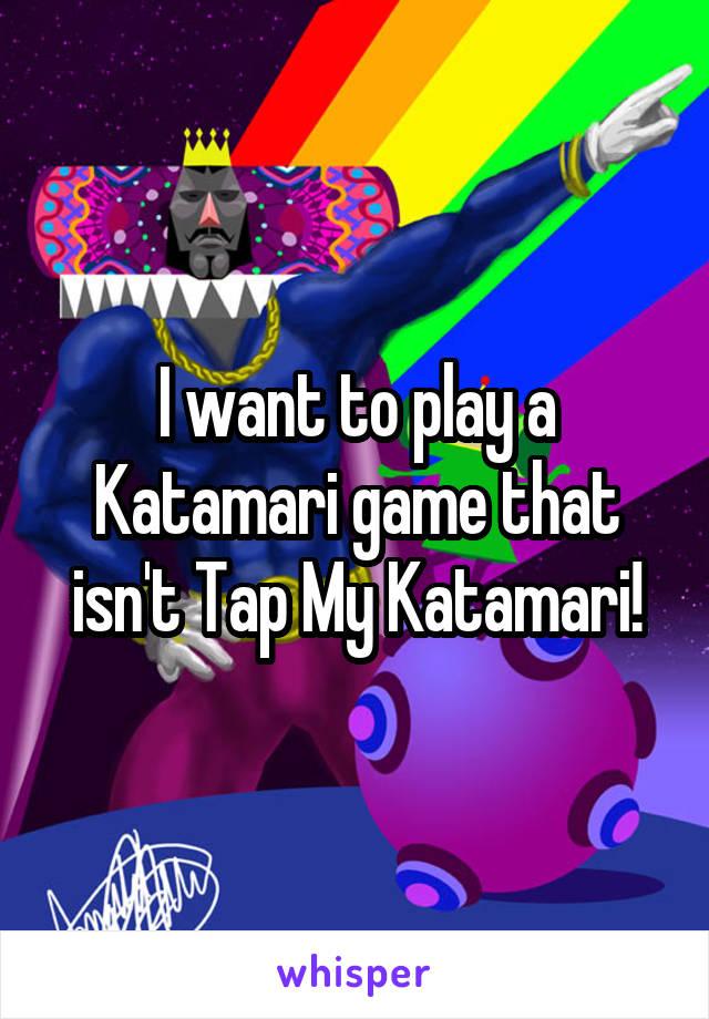 I want to play a Katamari game that isn't Tap My Katamari!