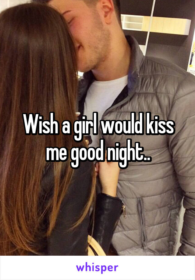 Wish a girl would kiss me good night..