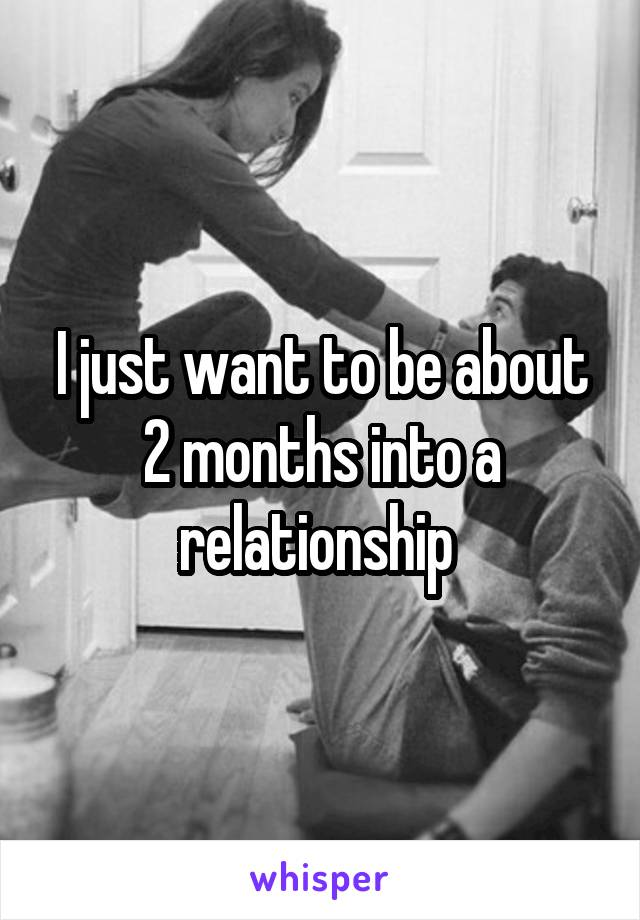 I just want to be about 2 months into a relationship