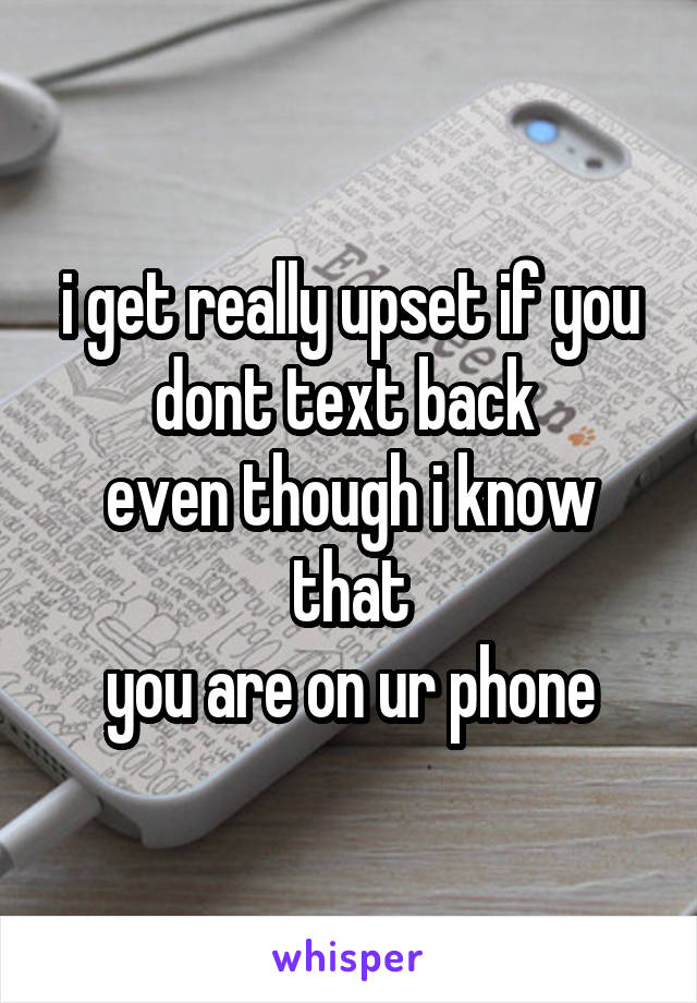 i get really upset if you dont text back  even though i know that you are on ur phone