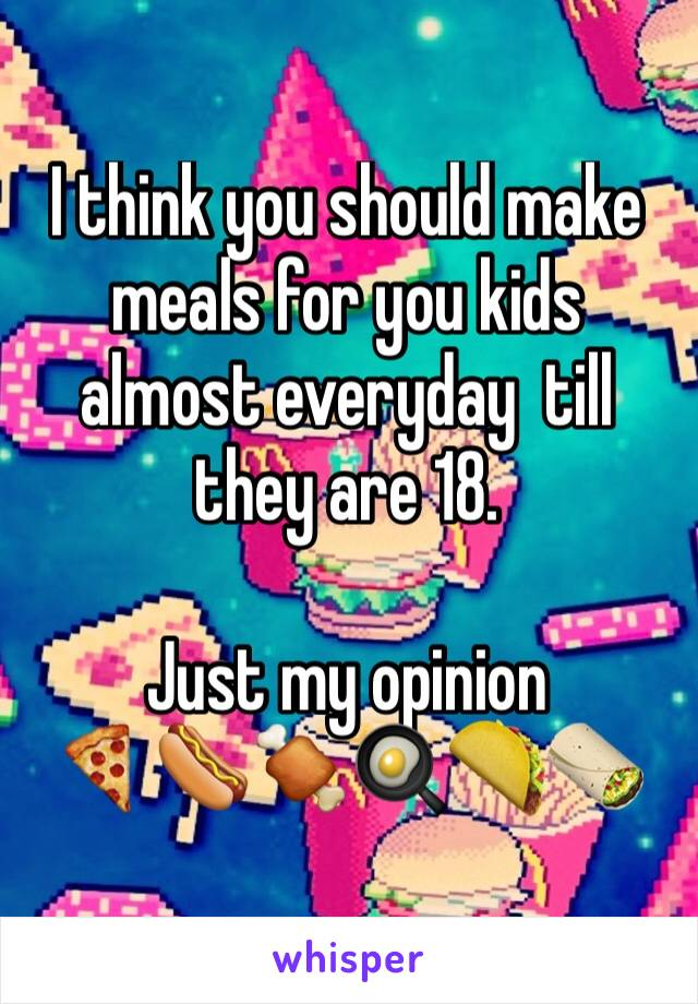 I think you should make meals for you kids almost everyday  till they are 18.  Just my opinion  🍕🌭🍖🍳🌮🌯