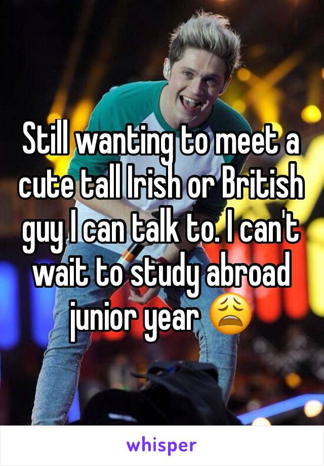 Still wanting to meet a cute tall Irish or British guy I can talk to. I can't wait to study abroad junior year 😩