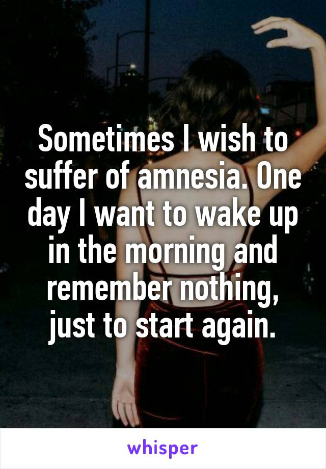 Sometimes I wish to suffer of amnesia. One day I want to wake up in the morning and remember nothing, just to start again.