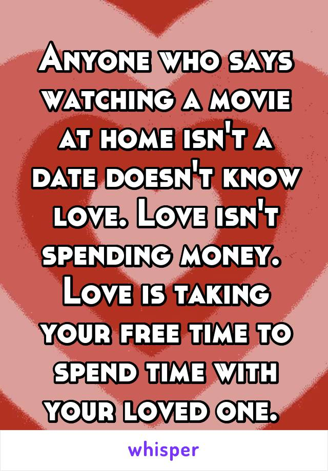 Anyone who says watching a movie at home isn't a date doesn't know love. Love isn't spending money.  Love is taking your free time to spend time with your loved one.