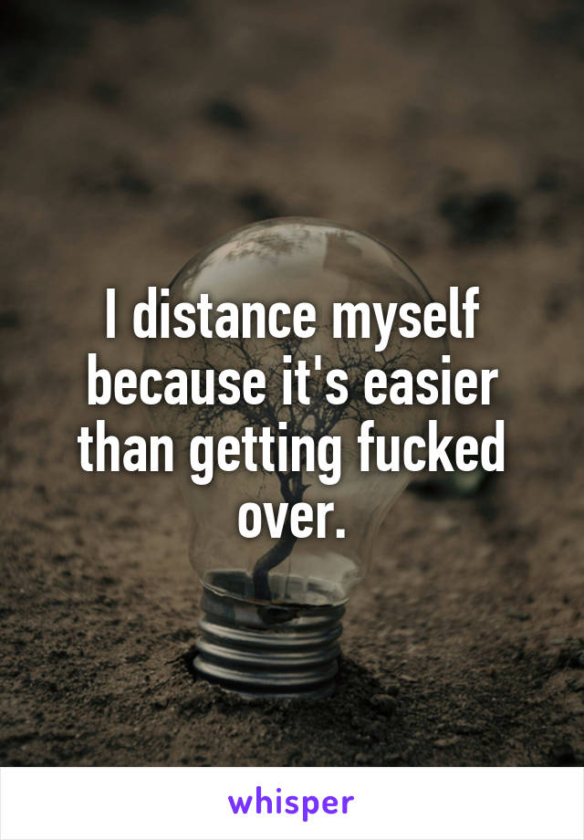 I distance myself because it's easier than getting fucked over.