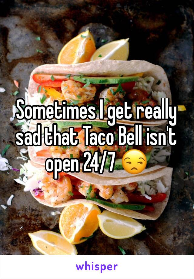 Sometimes I get really sad that Taco Bell isn't open 24/7 😒