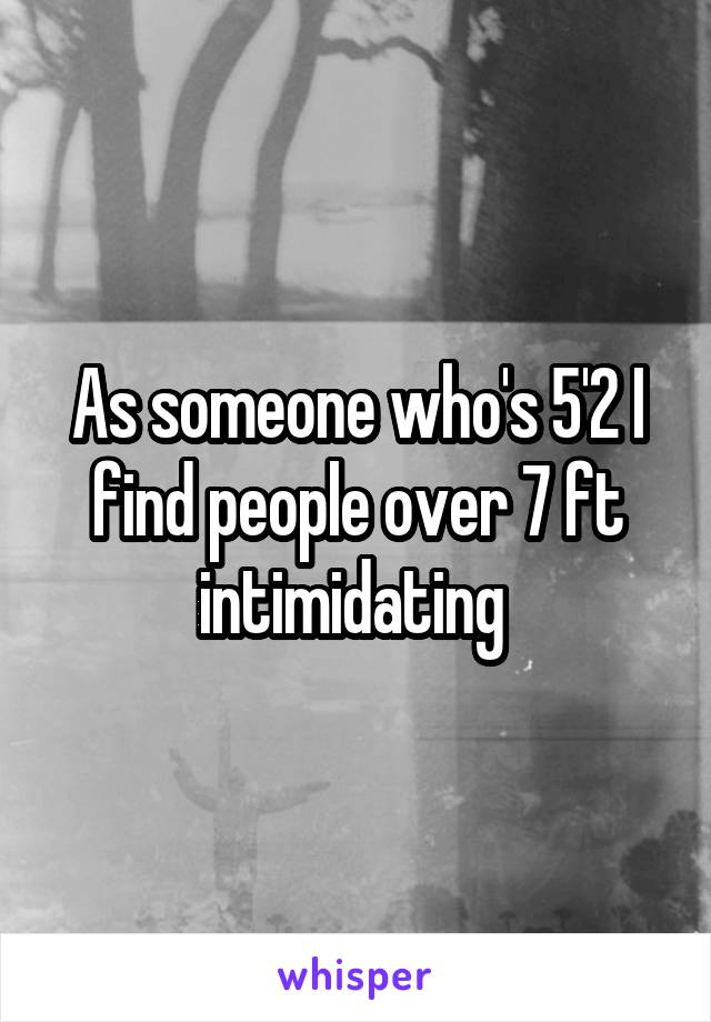 As someone who's 5'2 I find people over 7 ft intimidating