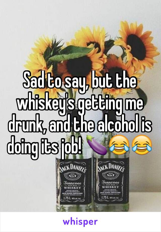 Sad to say, but the whiskey's getting me drunk, and the alcohol is doing its job! 🍆😂😂
