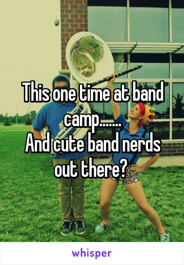 This one time at band camp....... And cute band nerds out there?
