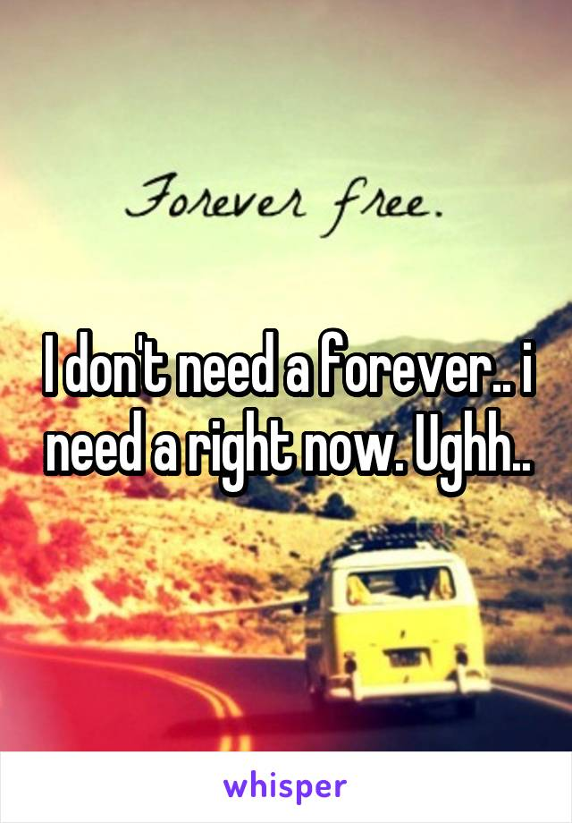 I don't need a forever.. i need a right now. Ughh..