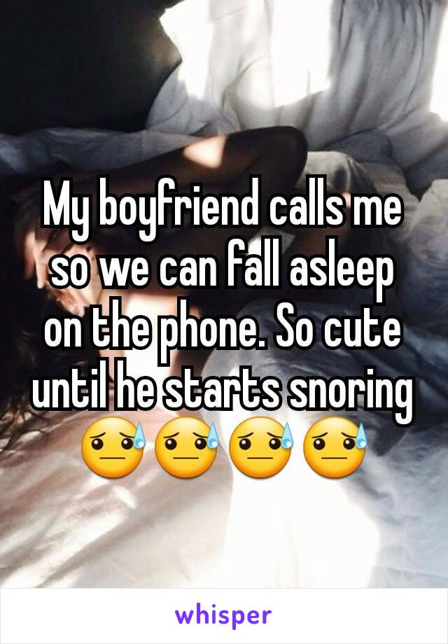My boyfriend calls me so we can fall asleep on the phone. So cute until he starts snoring 😓😓😓😓