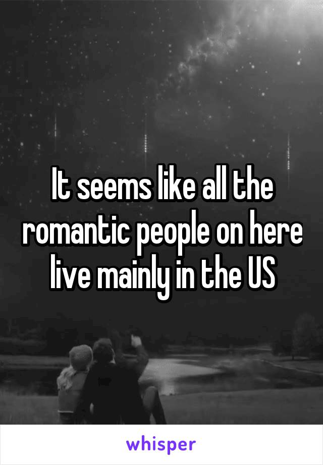 It seems like all the romantic people on here live mainly in the US