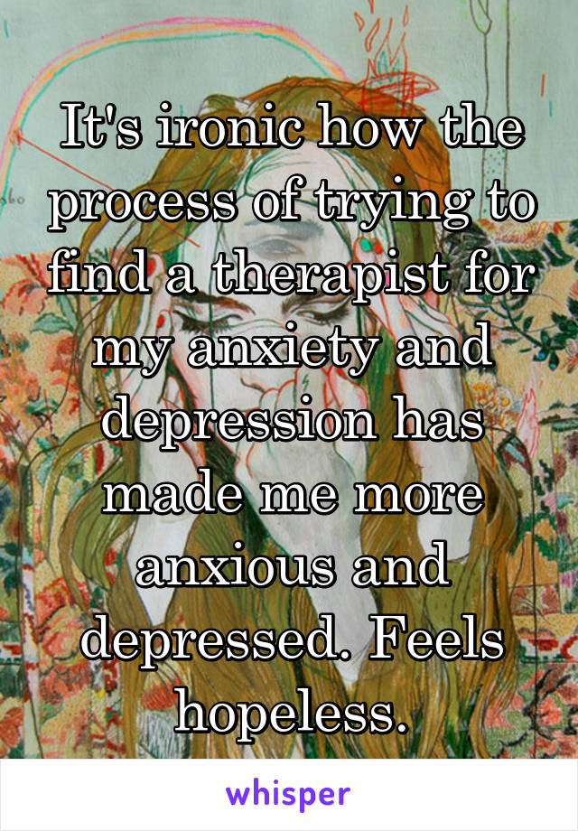 It's ironic how the process of trying to find a therapist for my anxiety and depression has made me more anxious and depressed. Feels hopeless.