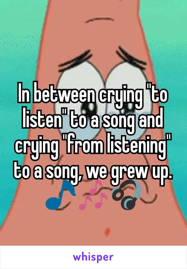 "In between crying ""to listen"" to a song and crying ""from listening"" to a song, we grew up. 🎵🎶🎧"