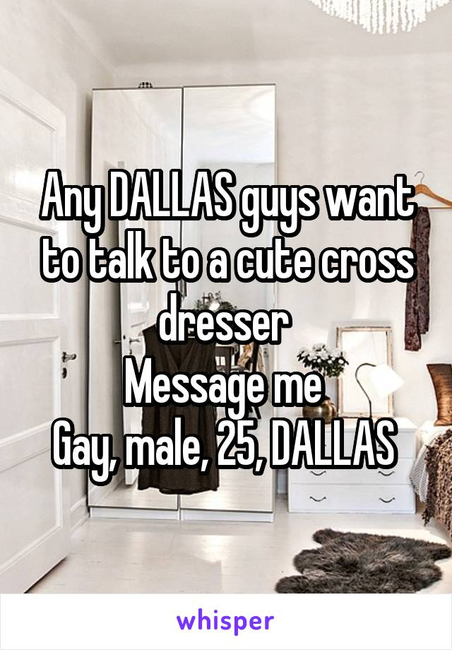 Any DALLAS guys want to talk to a cute cross dresser  Message me  Gay, male, 25, DALLAS