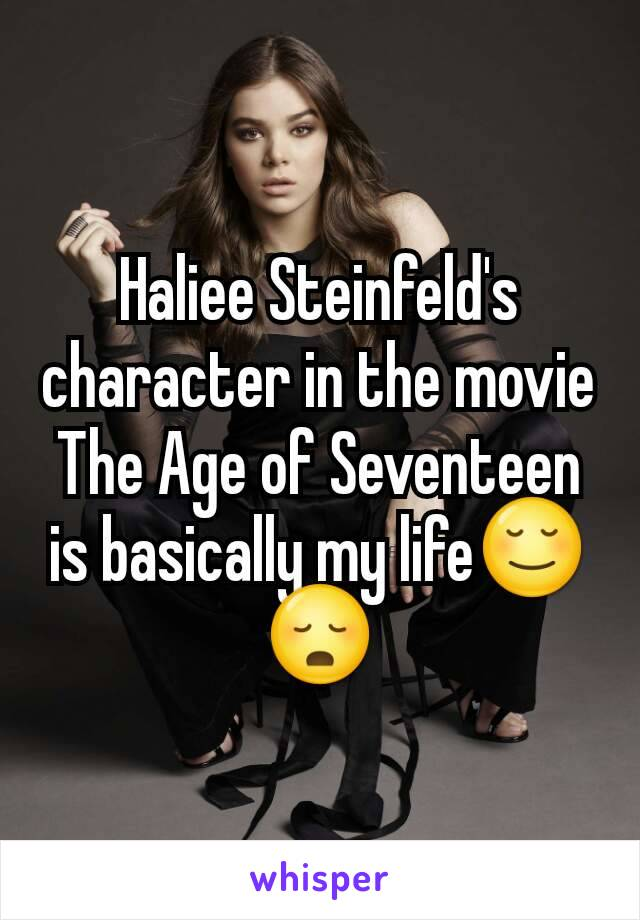 Haliee Steinfeld's character in the movie The Age of Seventeen is basically my life😌😳