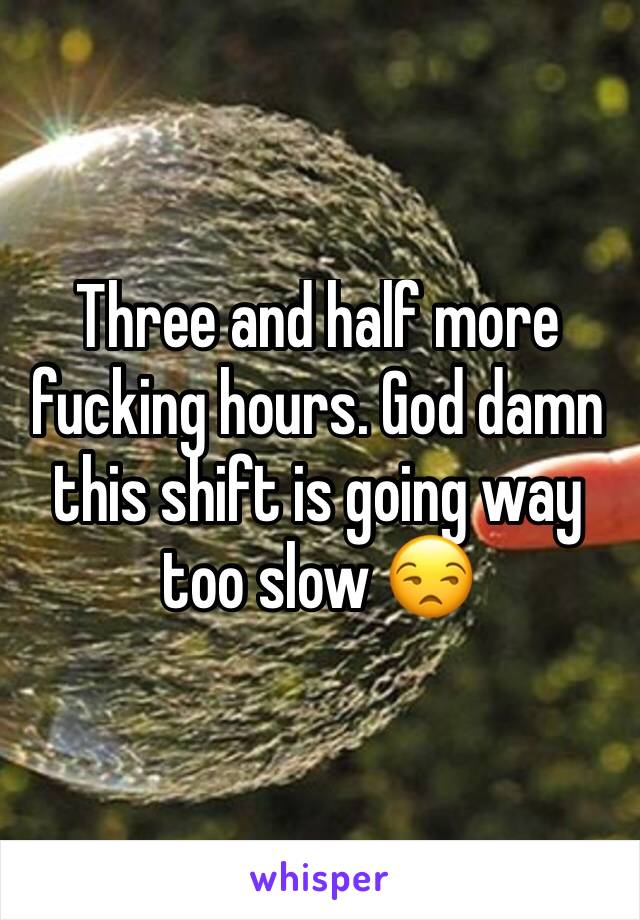 Three and half more fucking hours. God damn this shift is going way too slow 😒