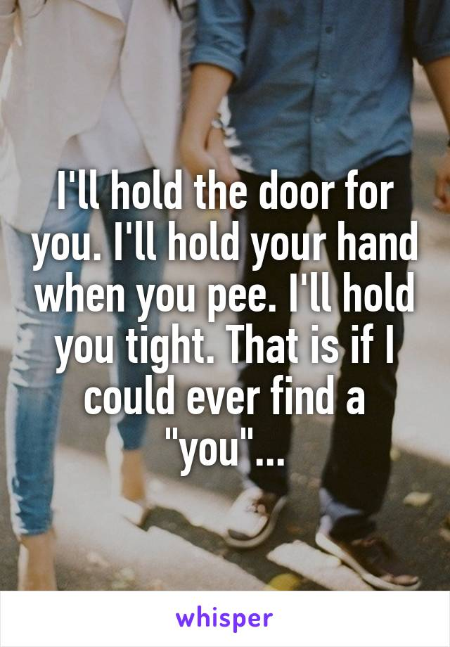 """I'll hold the door for you. I'll hold your hand when you pee. I'll hold you tight. That is if I could ever find a """"you""""..."""